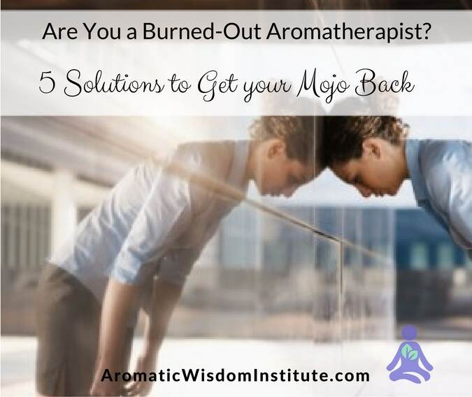 Are You a Burned-Out Aromatherapist? Five Solutions to Get your Mojo Back